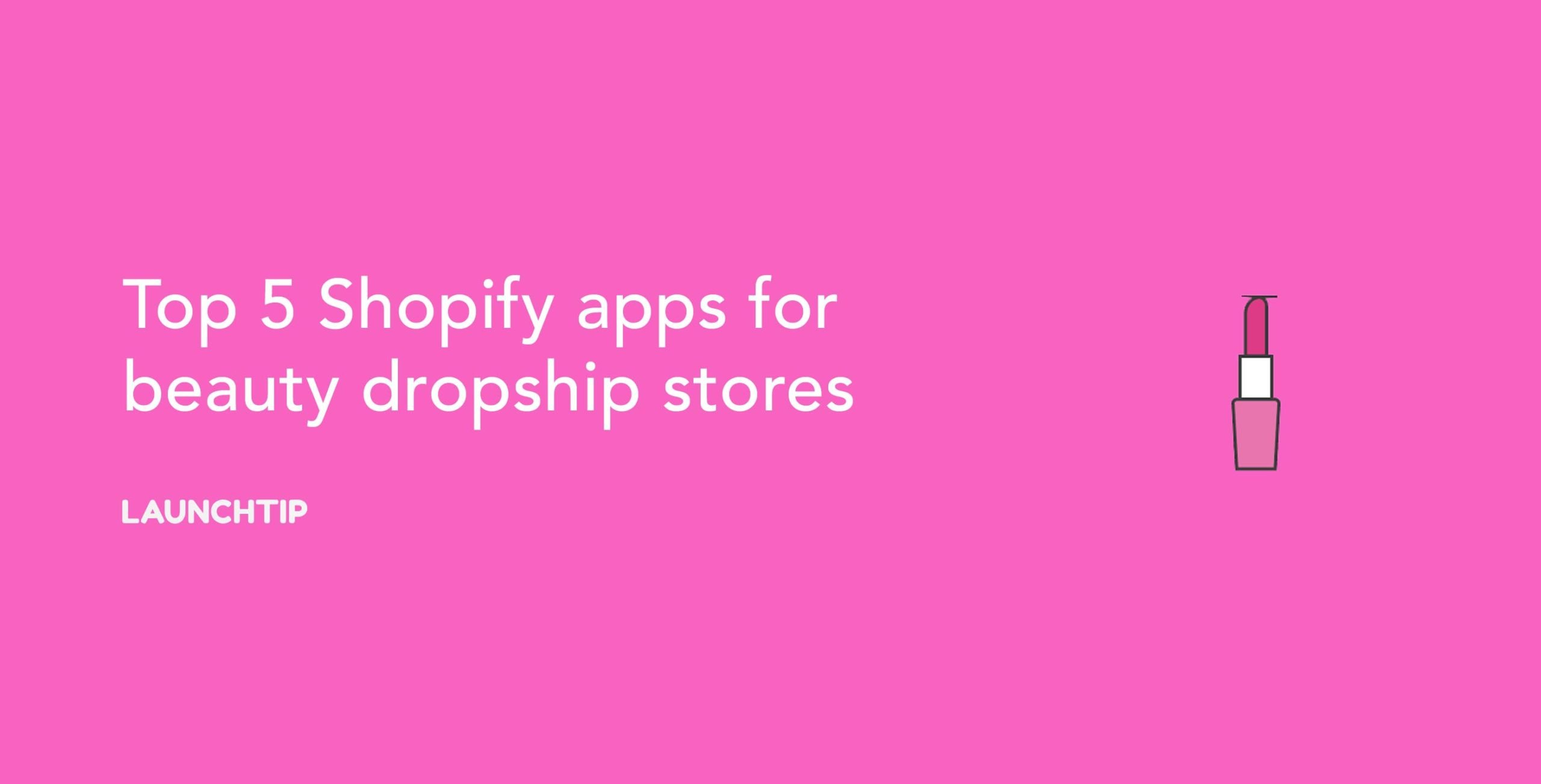 Top 6 Shopify apps for beauty dropship stores